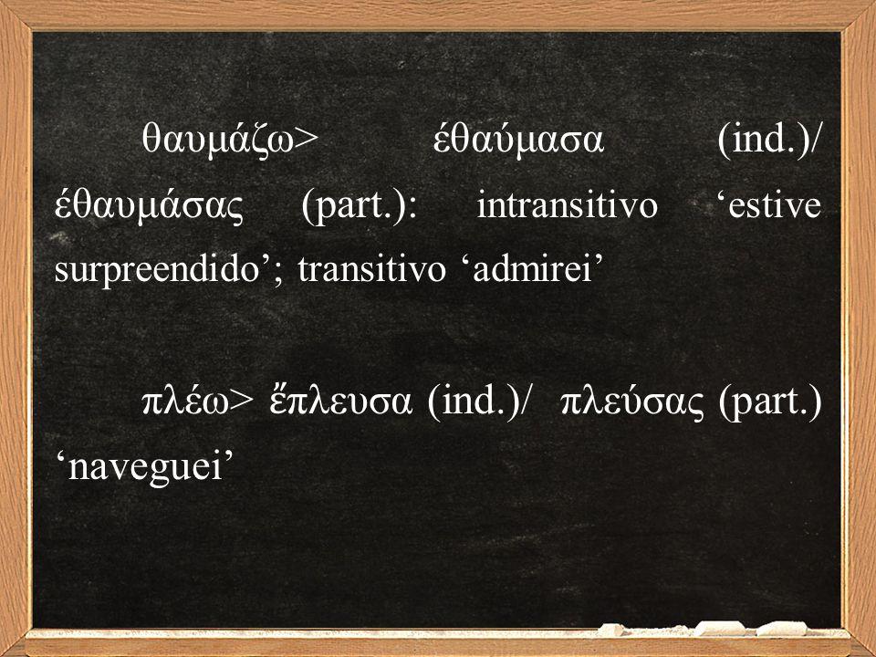 θαυμάζω> έθαύμασα (ind.)/ έθαυμάσας (part.): intransitivo 'estive surpreendido'; transitivo 'admirei' πλέω> ἔ πλευσα (ind.)/ πλεύσας (part.) 'naveguei