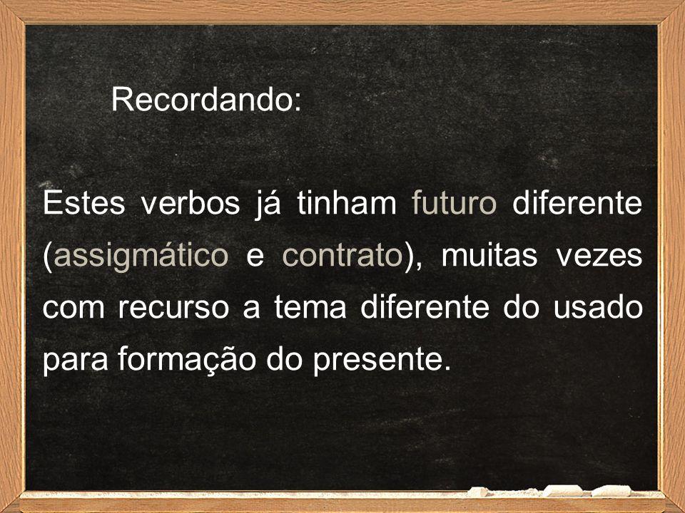 Recordando: Estes verbos já tinham futuro diferente (assigmático e contrato), muitas vezes com recurso a tema diferente do usado para formação do pres