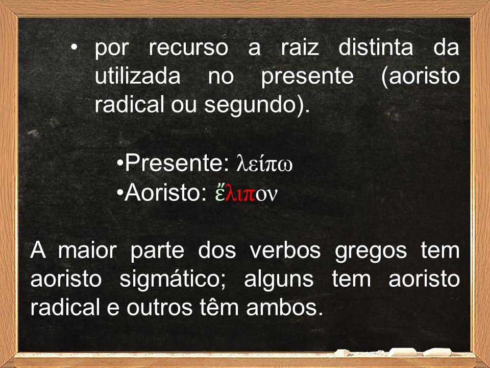 por recurso a raiz distinta da utilizada no presente (aoristo radical ou segundo). Presente: λείπω Aoristo: ἔ λιπον A maior parte dos verbos gregos te