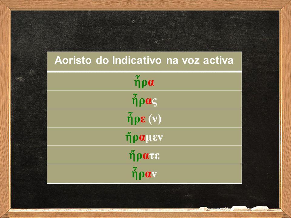 Aoristo do Indicativo na voz activa ἦραἦρα ἦραςἦρας ἦ ρε (ν) ἤ ραμεν ἤ ρατε ἦρανἦραν