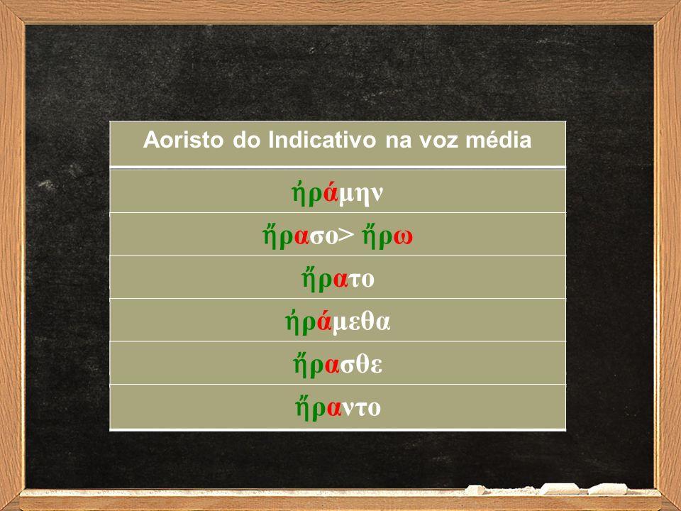 Aoristo do Indicativo na voz média ἠ ράμην ἤ ρασο> ἤ ρω ἤ ρατο ἠ ράμεθα ἤ ρασθε ἤ ραντο