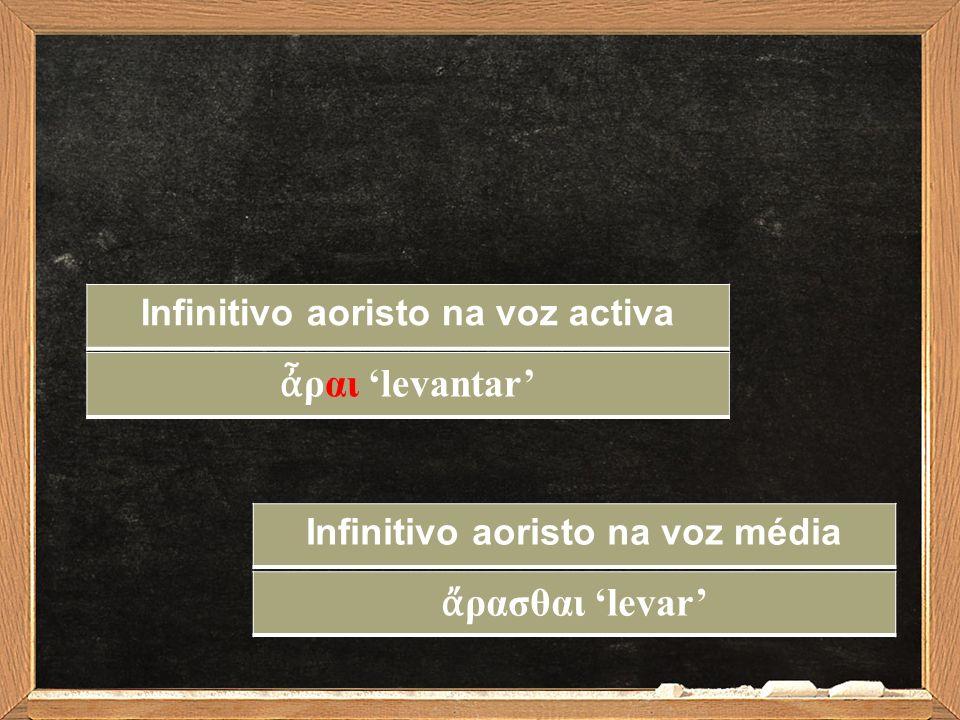 Infinitivo aoristo na voz activa ἆ ραι 'levantar' Infinitivo aoristo na voz média ἄ ρασθαι 'levar'