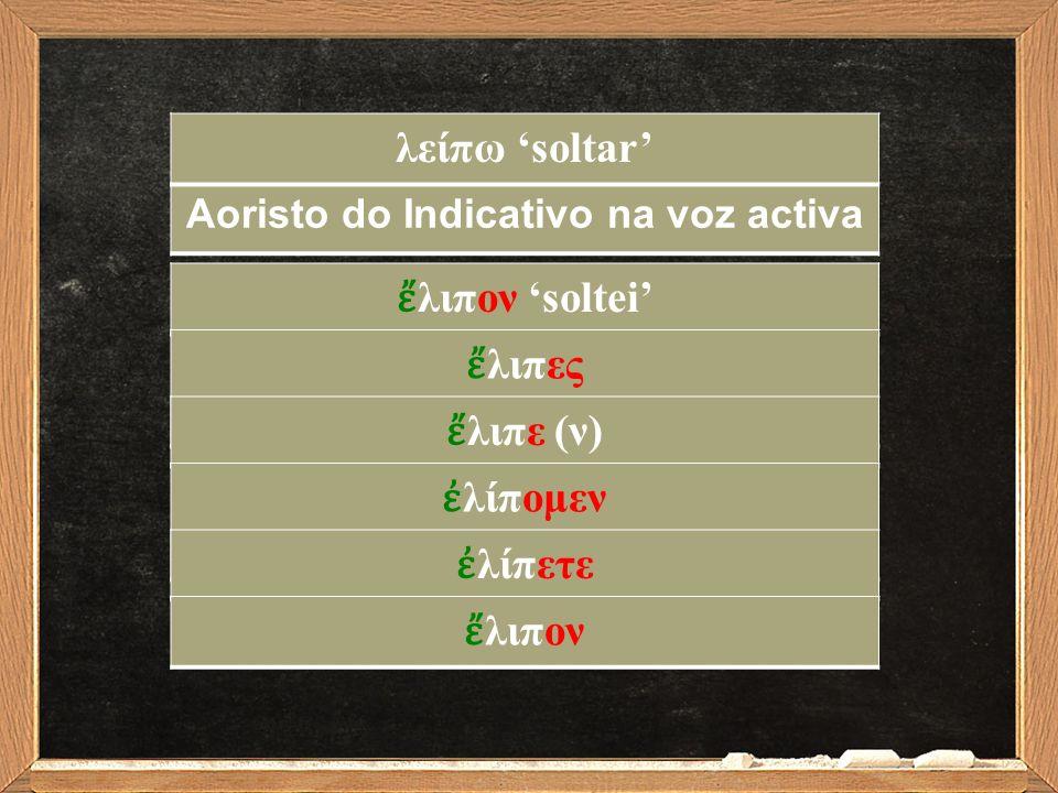 Aoristo do Indicativo na voz activa ἔ λιπον 'soltei' ἔ λιπες ἔ λιπε (ν) ἐ λίπομεν ἐ λίπετε ἔ λιπον λείπω 'soltar'