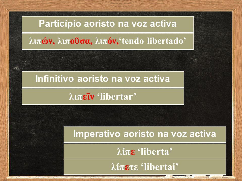 Infinitivo aoristo na voz activa λιπε ῖ ν 'libertar' Imperativo aoristo na voz activa λίπε 'liberta' Particípio aoristo na voz activa λιπών, λιπο ῦ σα
