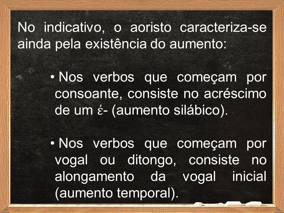 No indicativo, o aoristo caracteriza-se ainda pela existência do aumento: Nos verbos que começam por consoante, consiste no acréscimo de um ἐ - (aumen