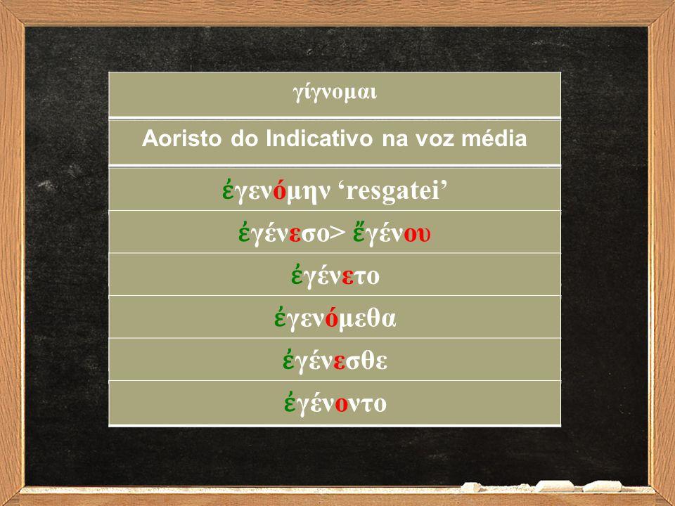 Aoristo do Indicativo na voz média ἐ γενόμην 'resgatei' ἐ γένεσο> ἔ γένου ἐ γένετο ἐ γενόμεθα ἐ γένεσθε ἐ γένοντο γίγνομαι