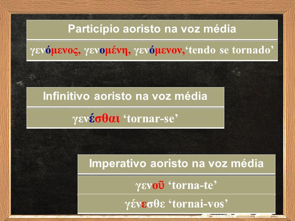 Infinitivo aoristo na voz média γεν έσθαι 'tornar-se' Imperativo aoristo na voz média γενο ῦ 'torna-te' Particípio aoristo na voz média γενόμενος, γεν