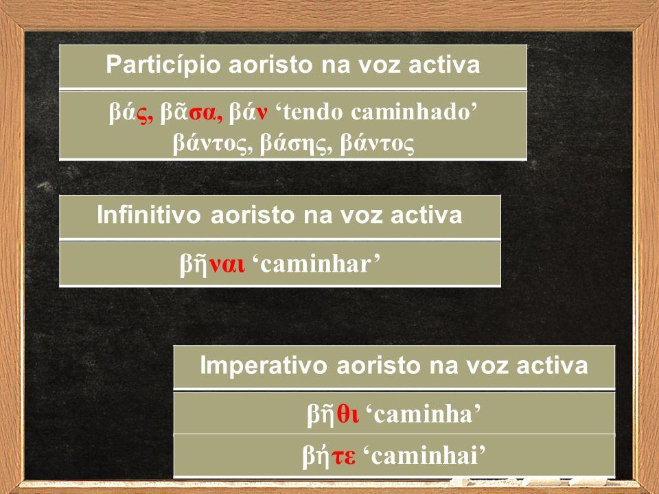 Infinitivo aoristo na voz activa β ῆ ναι 'caminhar' Imperativo aoristo na voz activa β ῆ θι 'caminha' Particípio aoristo na voz activa βάς, β ᾶ σα, βά