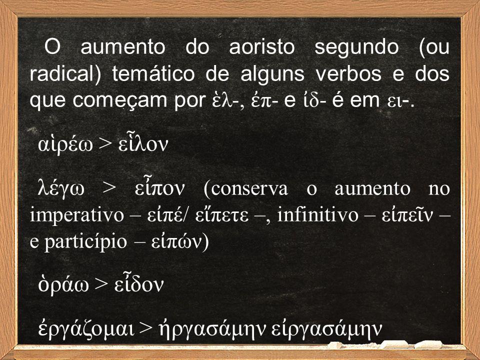 O aumento do aoristo segundo (ou radical) temático de alguns verbos e dos que começam por ἑ λ-, ἐ π- e ἰ δ- é em ει -. α ἱ ρέω > ε ἷ λον λέγω > ε ἶ πο