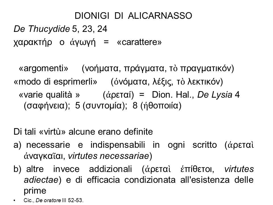 DIONIGI DI ALICARNASSO De Thucydide 5, 23, 24 χαρακτήρ o ἀ γωγή = «carattere» «argomenti» (νοήματα, πράγματα, τ ὸ πραγματικόν) «modo di esprimerli» ( ὀ νόματα, λέξις, τ ὸ λεκτικόν) «varie qualità » ( ἀ ρεταί) = Dion.