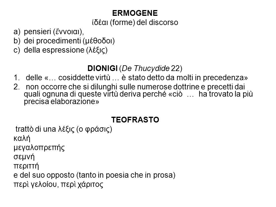 ERMOGENE ἰ δέαι (forme) del discorso a) pensieri ( ἔ ννοιαι), b) dei procedimenti (μέθοδοι) c) della espressione (λέξις) DIONIGI (De Thucydide 22) 1.