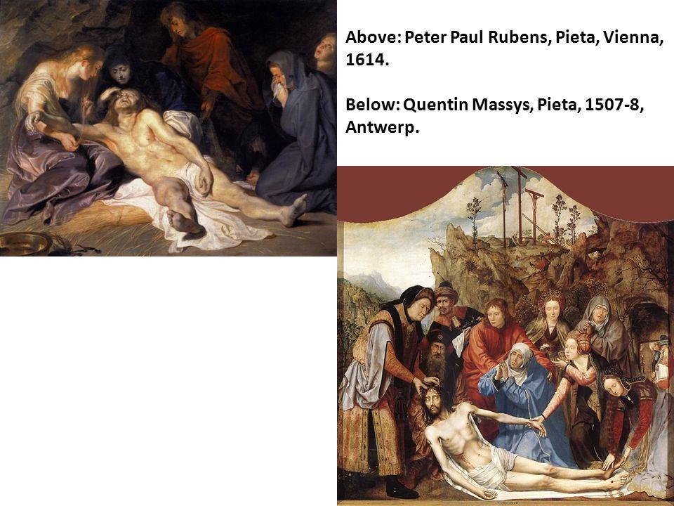 Above: Peter Paul Rubens, Pieta, Vienna, 1614. Below: Quentin Massys, Pieta, 1507-8, Antwerp.