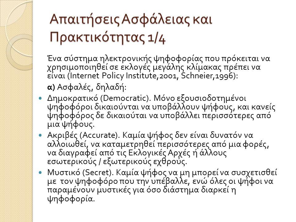 Απαιτήσεις Ασφάλειας και Πρακτικότητας 1/4 Ένα σύστη µ α ηλεκτρονικής ψηφοφορίας που πρόκειται να χρησι µ οποιηθεί σε εκλογές µ εγάλης κλί µ ακας πρέπει να είναι (Internet Policy Institute,2001, Schneier,1996): α ) Ασφαλές, δηλαδή : ∆ η µ οκρατικό (Democratic).