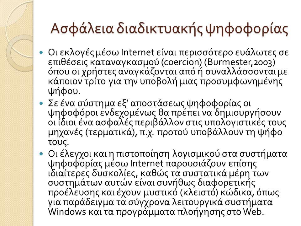 Ασφάλεια διαδικτυακής ψηφοφορίας Οι εκλογές µ έσω Internet είναι περισσότερο ευάλωτες σε επιθέσεις καταναγκασ µ ού (coercion) (Burmester,2003) όπου οι χρήστες αναγκάζονται από ή συναλλάσσονται µ ε κάποιον τρίτο για την υποβολή µ ιας προσυ µ φωνη µ ένης ψήφου.