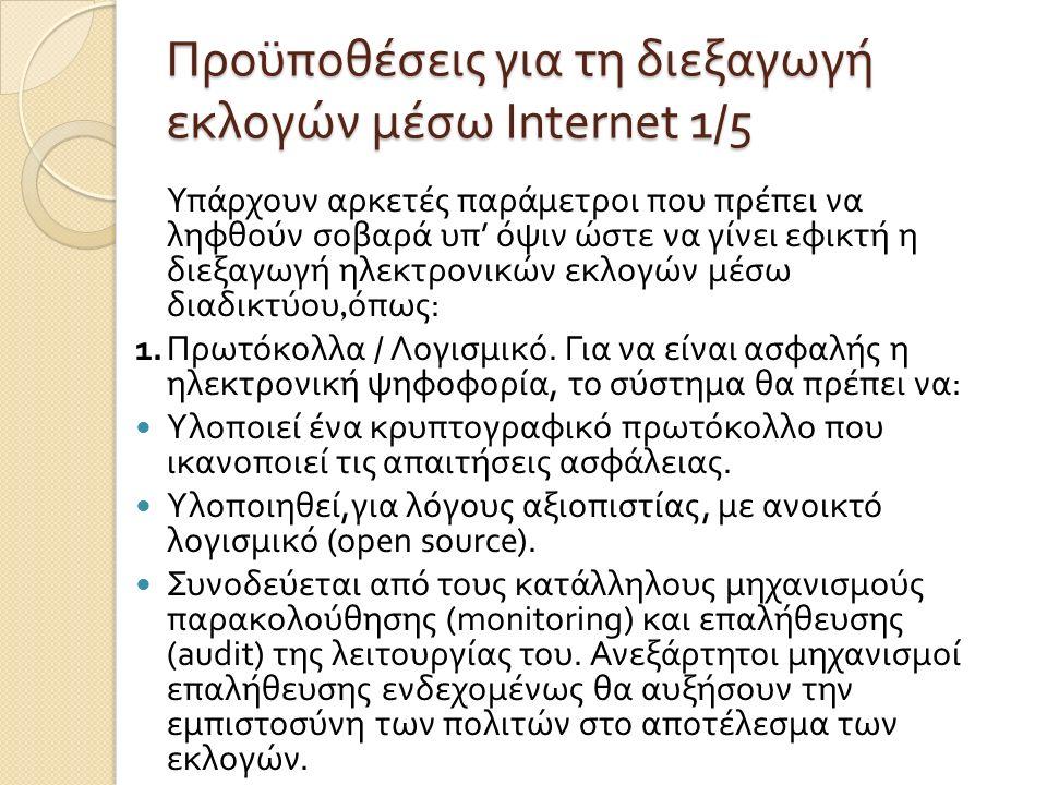Προϋποθέσεις για τη διεξαγωγή εκλογών µ έσω Internet 1/5 Υπάρχουν αρκετές παρά µ ετροι που πρέπει να ληφθούν σοβαρά υπ ' όψιν ώστε να γίνει εφικτή η διεξαγωγή ηλεκτρονικών εκλογών µ έσω διαδικτύου, όπως : 1.