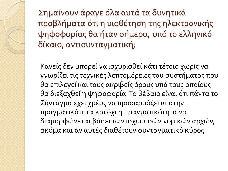 Σημαίνουν άραγε όλα αυτά τα δυνητικά προβλήματα ότι η υιοθέτηση της ηλεκτρονικής ψηφοφορίας θα ήταν σήμερα, υπό το ελληνικό δίκαιο, αντισυνταγματική ; Κανείς δεν μπορεί να ισχυρισθεί κάτι τέτοιο χωρίς να γνωρίζει τις τεχνικές λεπτομέρειες του συστήματος που θα επιλεγεί και τους ακριβείς όρους υπό τους οποίους θα διεξαχθεί η ψηφοφορία.