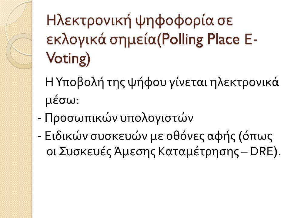 Ηλεκτρονική ψηφοφορία σε εκλογικά σημεία (Polling Place Ε - Voting) Η Υποβολή της ψήφου γίνεται ηλεκτρονικά μέσω : - Προσωπικών υπολογιστών - Ειδικών συσκευών µ ε οθόνες αφής ( όπως οι Συσκευές Ά µ εσης Κατα µ έτρησης – DRE).