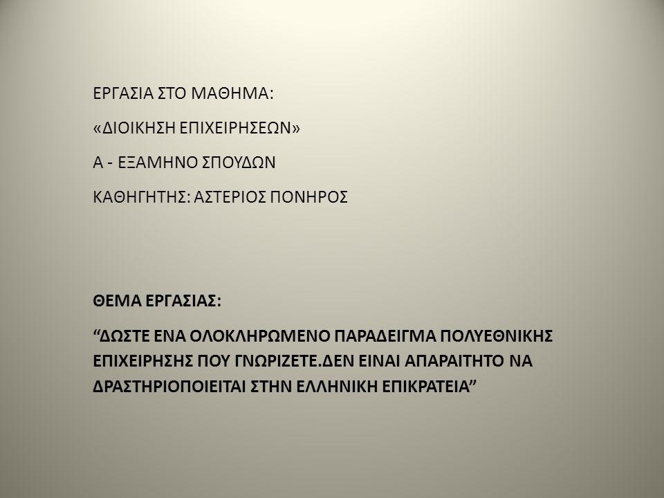 ΕΡΓΑΣΙΑ ΣΤΟ ΜΑΘΗΜΑ: «ΔΙΟΙΚΗΣΗ ΕΠΙΧΕΙΡΗΣΕΩΝ» Α - ΕΞΑΜΗΝΟ ΣΠΟΥΔΩΝ ΚΑΘΗΓΗΤΗΣ: ΑΣΤΕΡΙΟΣ ΠΟΝΗΡΟΣ ΘΕΜΑ ΕΡΓΑΣΙΑΣ: ΔΩΣΤΕ ΕΝΑ ΟΛΟΚΛΗΡΩΜΕΝΟ ΠΑΡΑΔΕΙΓΜΑ ΠΟΛΥΕΘΝΙΚΗΣ ΕΠΙΧΕΙΡΗΣΗΣ ΠΟΥ ΓΝΩΡΙΖΕΤΕ.ΔΕΝ ΕΙΝΑΙ ΑΠΑΡΑΙΤΗΤΟ ΝΑ ΔΡΑΣΤΗΡΙΟΠΟΙΕΙΤΑΙ ΣΤΗΝ ΕΛΛΗΝΙΚΗ ΕΠΙΚΡΑΤΕΙΑ