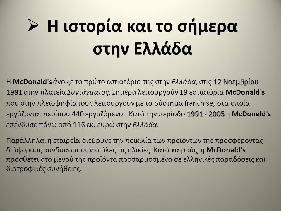  Η ιστορία και το σήμερα στην Ελλάδα 12Νοεμβρίου 1991 1991 - 2005 Η McDonald s άνοιξε το πρώτο εστιατόριο της στην Ελλάδα, στις 12 Νοεμβρίου 1991 στην πλατεία Συντάγματος.