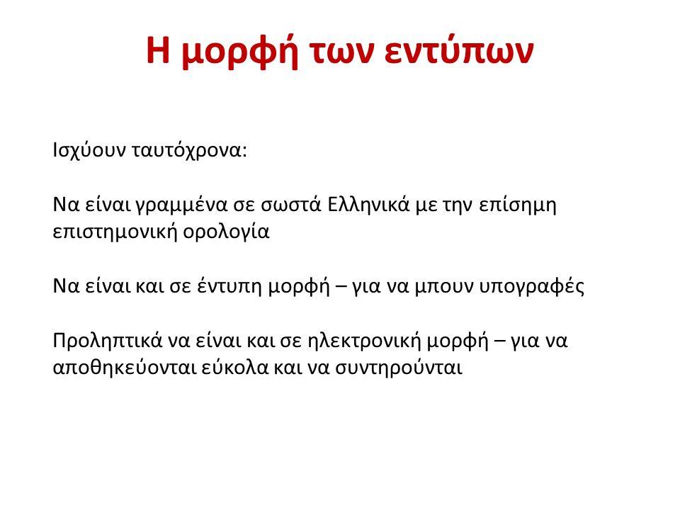 Η μορφή των εντύπων Ισχύουν ταυτόχρονα: Να είναι γραμμένα σε σωστά Ελληνικά με την επίσημη επιστημονική ορολογία Να είναι και σε έντυπη μορφή – για να μπουν υπογραφές Προληπτικά να είναι και σε ηλεκτρονική μορφή – για να αποθηκεύονται εύκολα και να συντηρούνται