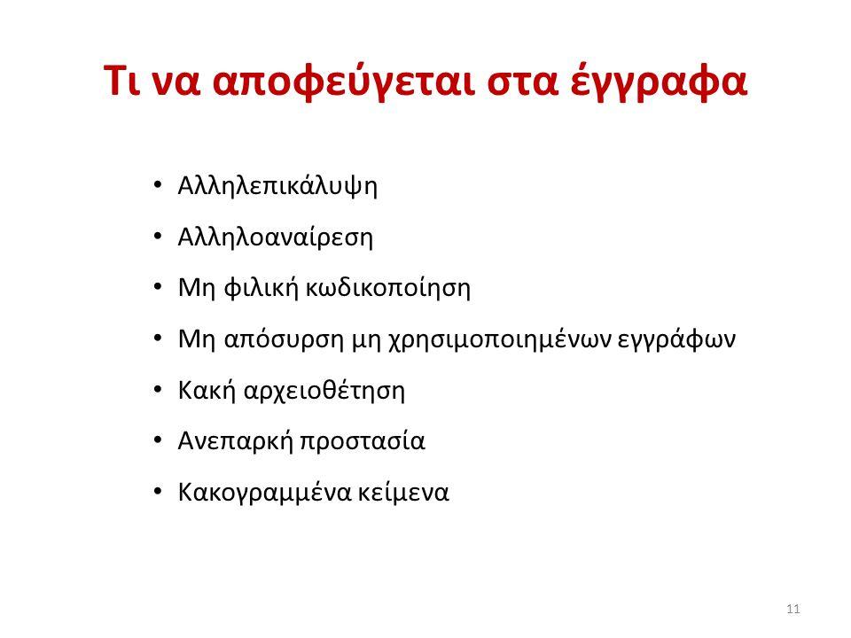 Τι να αποφεύγεται στα έγγραφα 11 Αλληλεπικάλυψη Αλληλοαναίρεση Μη φιλική κωδικοποίηση Μη απόσυρση μη χρησιμοποιημένων εγγράφων Κακή αρχειοθέτηση Ανεπαρκή προστασία Κακογραμμένα κείμενα