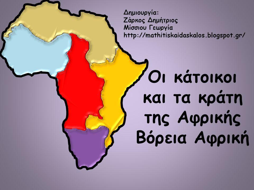 Οι κάτοικοι και τα κράτη της Αφρικής Βόρεια Αφρική Δημιουργία: Ζάρκος Δημήτριος Μίσσιου Γεωργία http://mathitiskaidaskalos.blogspot.gr/