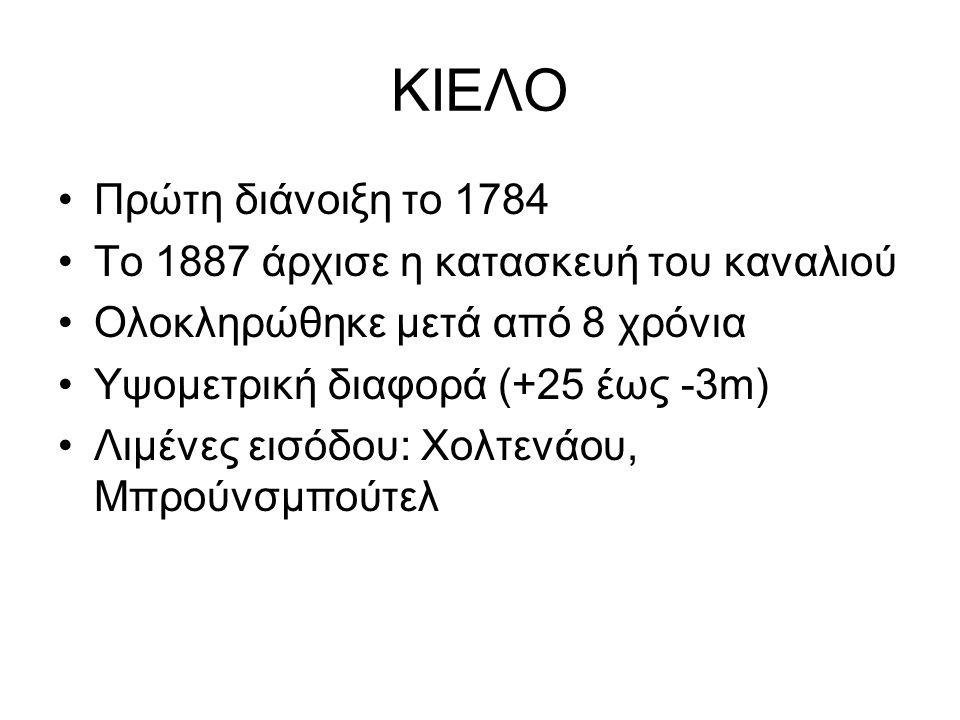 ΚΙΕΛΟ Πρώτη διάνοιξη το 1784 Το 1887 άρχισε η κατασκευή του καναλιού Ολοκληρώθηκε μετά από 8 χρόνια Υψομετρική διαφορά (+25 έως -3m) Λιμένες εισόδου: Χολτενάου, Μπρούνσμπούτελ
