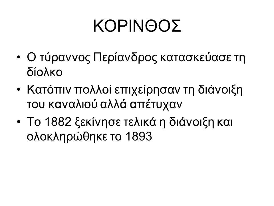 ΚΟΡΙΝΘΟΣ Ο τύραννος Περίανδρος κατασκεύασε τη δίολκο Κατόπιν πολλοί επιχείρησαν τη διάνοιξη του καναλιού αλλά απέτυχαν Το 1882 ξεκίνησε τελικά η διάνοιξη και ολοκληρώθηκε το 1893