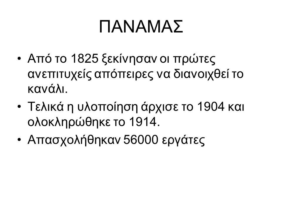 ΠΑΝΑΜΑΣ Από το 1825 ξεκίνησαν οι πρώτες ανεπιτυχείς απόπειρες να διανοιχθεί το κανάλι. Τελικά η υλοποίηση άρχισε το 1904 και ολοκληρώθηκε το 1914. Απα