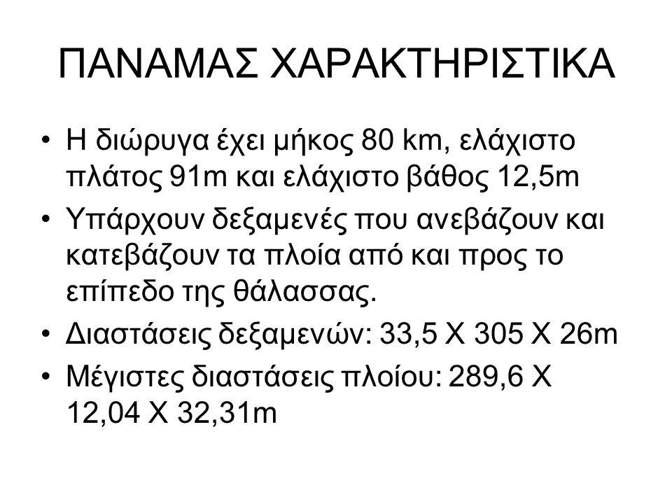 ΠΑΝΑΜΑΣ ΧΑΡΑΚΤΗΡΙΣΤΙΚΑ Η διώρυγα έχει μήκος 80 km, ελάχιστο πλάτος 91m και ελάχιστο βάθος 12,5m Υπάρχουν δεξαμενές που ανεβάζουν και κατεβάζουν τα πλο