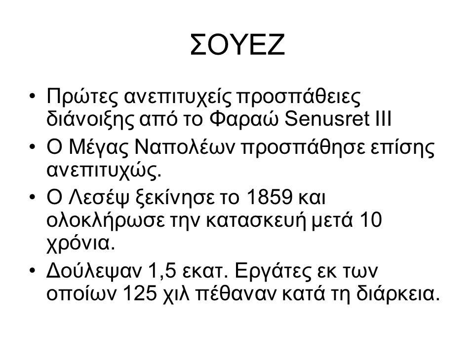 ΣΟΥΕΖ Πρώτες ανεπιτυχείς προσπάθειες διάνοιξης από το Φαραώ Senusret III Ο Μέγας Ναπολέων προσπάθησε επίσης ανεπιτυχώς. Ο Λεσέψ ξεκίνησε το 1859 και ο