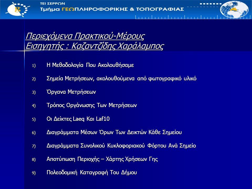 Περιεχόμενα Πρακτικού-Μέρους Εισηγητής : Καζαντζίδης Χαράλαμπος 1) Η Μεθοδολογία Που Ακολουθήσαμε 2) Σημεία Μετρήσεων, ακολουθούμενα από φωτογραφικό υλικό 3) Όργανα Μετρήσεων 4) Τρόπος Οργάνωσης Των Μετρήσεων 5) Οι Δείκτες Laeq Και Laf10 6) Διαγράμματα Μέσων Όρων Των Δεικτών Κάθε Σημείου 7) Διαγράμματα Συνολικού Κυκλοφοριακού Φόρτου Ανά Σημείο 8) Αποτύπωση Περιοχής – Χάρτης Χρήσεων Γης 9) Πολεοδομική Καταγραφή Του Δήμου