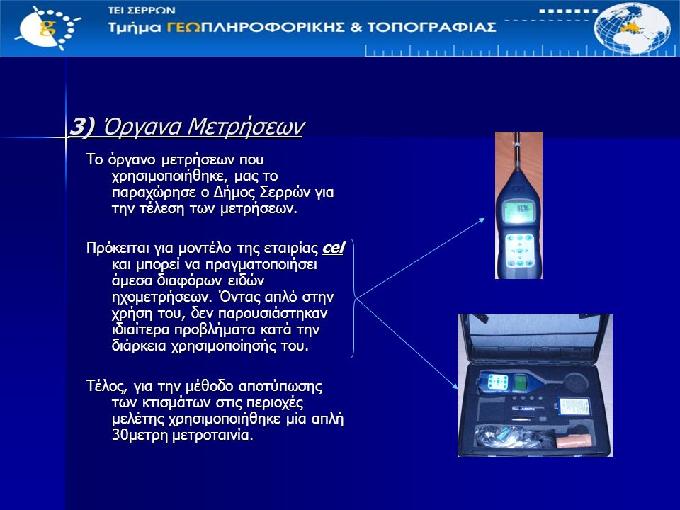 3) Όργανα Μετρήσεων Το όργανο μετρήσεων που χρησιμοποιήθηκε, μας το παραχώρησε ο Δήμος Σερρών για την τέλεση των μετρήσεων.