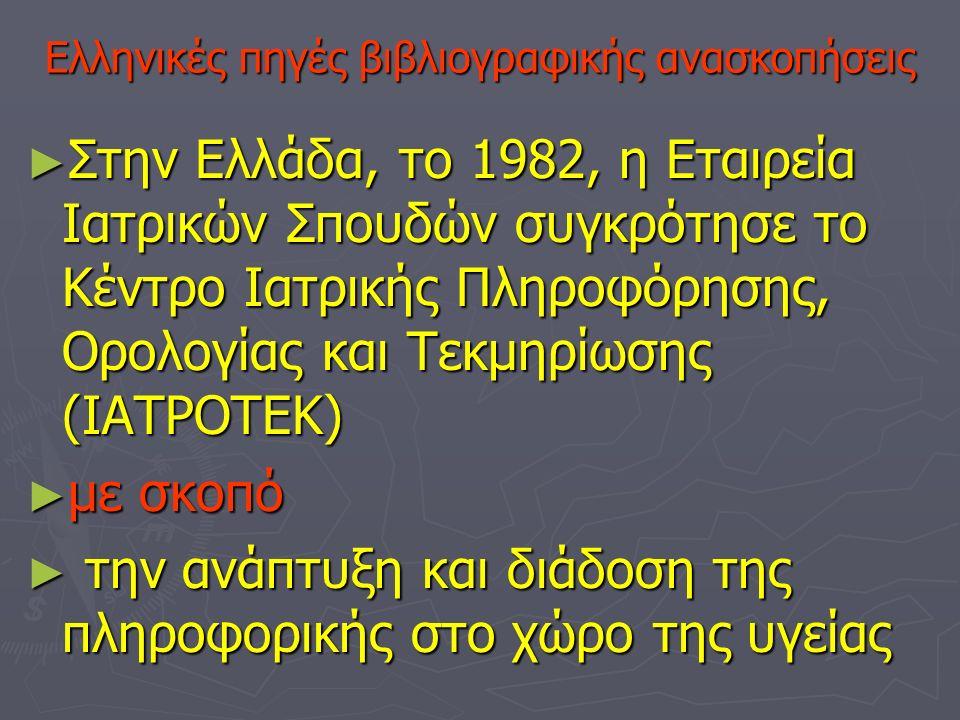 Ελληνικές πηγές βιβλιογραφικής ανασκοπήσεις ►Σ►Σ►Σ►Στην Ελλάδα, το 1982, η Εταιρεία Ιατρικών Σπουδών συγκρότησε το Κέντρο Ιατρικής Πληροφόρησης, Ορολογίας και Τεκμηρίωσης (ΙΑΤΡΟΤΕΚ) ►μ►μ►μ►με σκοπό ► τ► τ► τ► την ανάπτυξη και διάδοση της πληροφορικής στο χώρο της υγείας