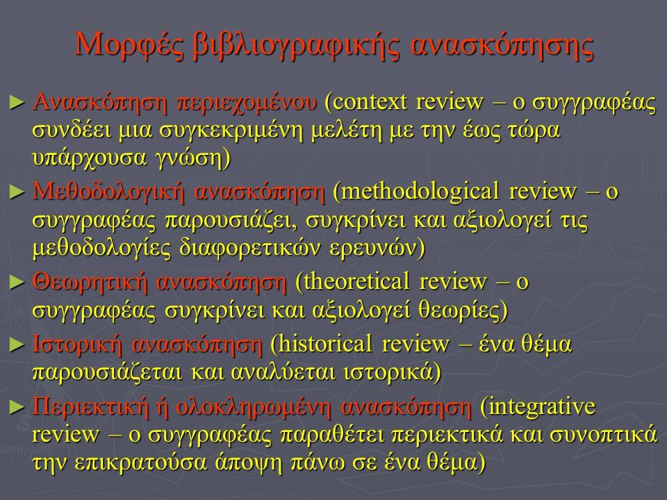 Μορφές βιβλιογραφικής ανασκόπησης ►Α►Α►Α►Ανασκόπηση περιεχομένου (context review – ο συγγραφέας συνδέει μια συγκεκριμένη μελέτη με την έως τώρα υπάρχουσα γνώση) ►Μ►Μ►Μ►Μεθοδολογική ανασκόπηση (methodological review – ο συγγραφέας παρουσιάζει, συγκρίνει και αξιολογεί τις μεθοδολογίες διαφορετικών ερευνών) ►Θ►Θ►Θ►Θεωρητική ανασκόπηση (theoretical review – ο συγγραφέας συγκρίνει και αξιολογεί θεωρίες) ►Ι►Ι►Ι►Ιστορική ανασκόπηση (historical review – ένα θέμα παρουσιάζεται και αναλύεται ιστορικά) ►Π►Π►Π►Περιεκτική ή ολοκληρωμένη ανασκόπηση (integrative review – ο συγγραφέας παραθέτει περιεκτικά και συνοπτικά την επικρατούσα άποψη πάνω σε ένα θέμα)