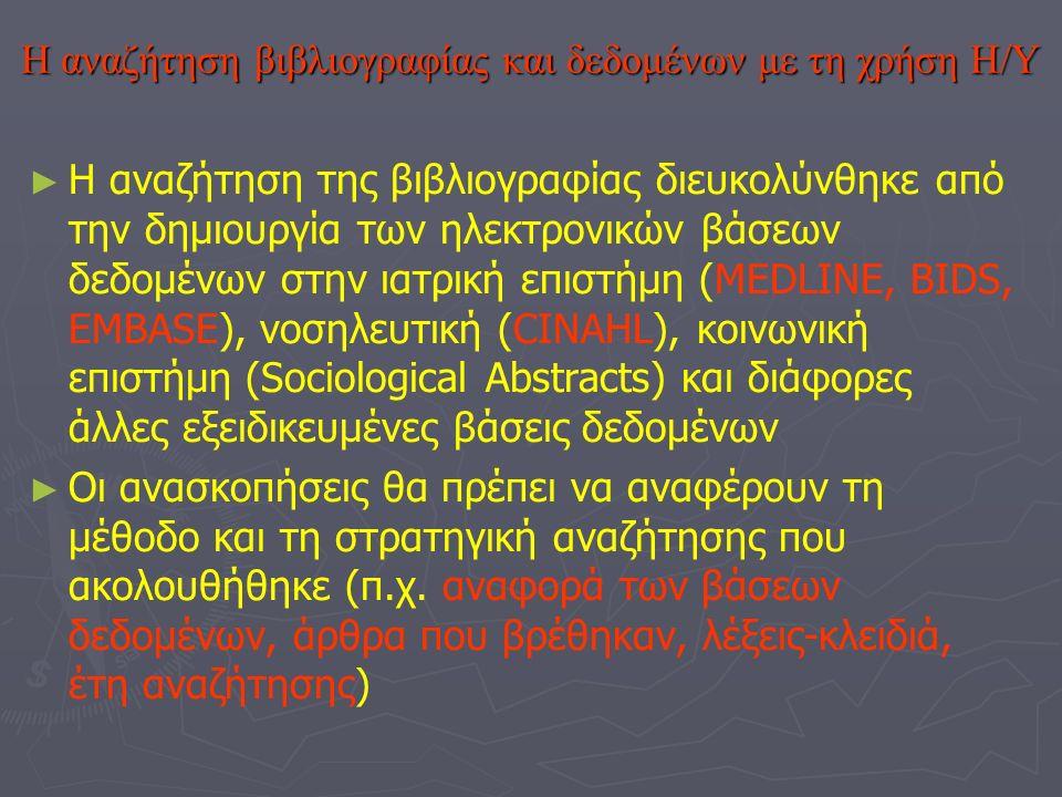 Η αναζήτηση βιβλιογραφίας και δεδομένων με τη χρήση Η/Υ ►►Η►►Η αναζήτηση της βιβλιογραφίας διευκολύνθηκε από την δημιουργία των ηλεκτρονικών βάσεων δεδομένων στην ιατρική επιστήμη (MEDLINE, BIDS, EMBASE), νοσηλευτική (CINAHL), κοινωνική επιστήμη (Sociological Abstracts) και διάφορες άλλες εξειδικευμένες βάσεις δεδομένων ►►Ο►►Οι ανασκοπήσεις θα πρέπει να αναφέρουν τη μέθοδο και τη στρατηγική αναζήτησης που ακολουθήθηκε (π.χ.