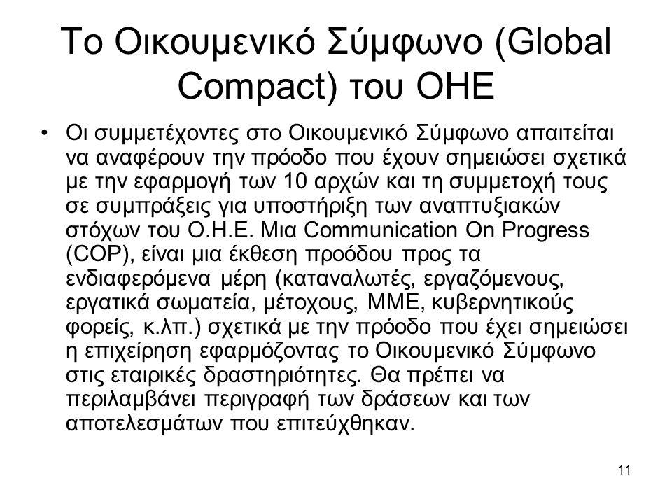 11 Το Οικουμενικό Σύμφωνο (Global Compact) του ΟΗΕ Οι συμμετέχοντες στο Οικουμενικό Σύμφωνο απαιτείται να αναφέρουν την πρόοδο που έχουν σημειώσει σχετικά με την εφαρμογή των 10 αρχών και τη συμμετοχή τους σε συμπράξεις για υποστήριξη των αναπτυξιακών στόχων του Ο.Η.Ε.
