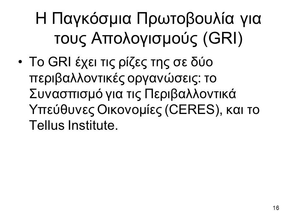 16 H Παγκόσμια Πρωτοβουλία για τους Απολογισμούς (GRI) Το GRI έχει τις ρίζες της σε δύο περιβαλλοντικές οργανώσεις: το Συνασπισμό για τις Περιβαλλοντικά Υπεύθυνες Οικονομίες (CERES), και το Tellus Institute.