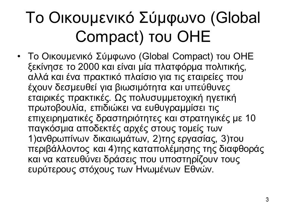 3 Το Οικουμενικό Σύμφωνο (Global Compact) του ΟΗΕ Το Οικουμενικό Σύμφωνο (Global Compact) του ΟΗΕ ξεκίνησε το 2000 και είναι μία πλατφόρμα πολιτικής, αλλά και ένα πρακτικό πλαίσιο για τις εταιρείες που έχουν δεσμευθεί για βιωσιμότητα και υπεύθυνες εταιρικές πρακτικές.