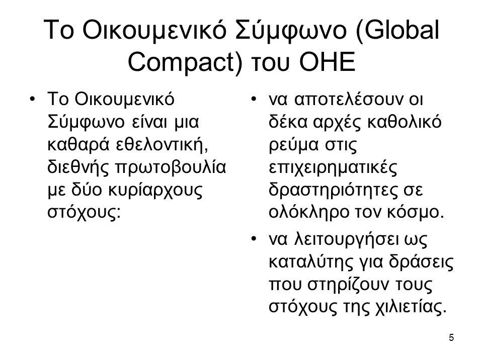 5 Το Οικουμενικό Σύμφωνο (Global Compact) του ΟΗΕ Το Οικουμενικό Σύμφωνο είναι μια καθαρά εθελοντική, διεθνής πρωτοβουλία με δύο κυρίαρχους στόχους: να αποτελέσουν οι δέκα αρχές καθολικό ρεύμα στις επιχειρηματικές δραστηριότητες σε ολόκληρο τον κόσμο.