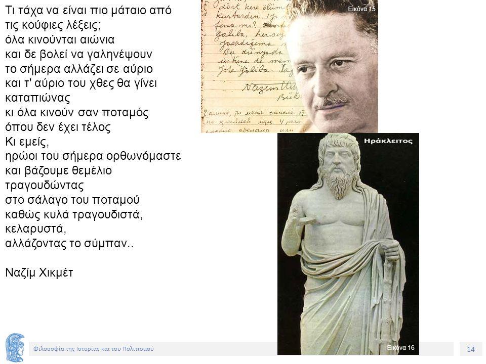 14 Φιλοσοφία της Ιστορίας και του Πολιτισμού Τι τάχα να είναι πιο μάταιο από τις κούφιες λέξεις; όλα κινούνται αιώνια και δε βολεί να γαληνέψουν το σή
