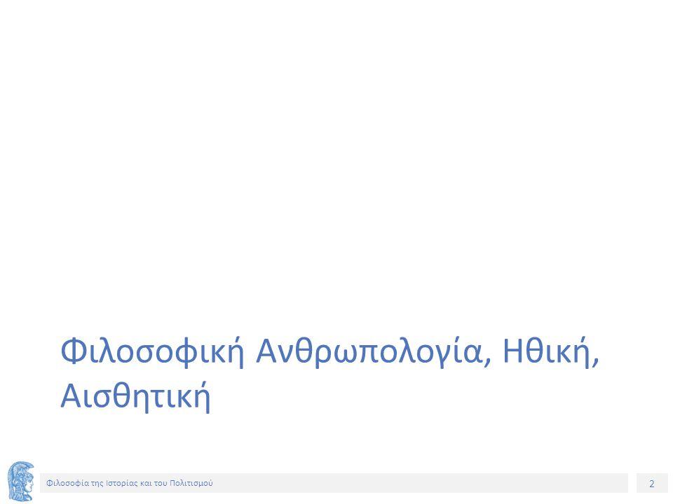 3 Φιλοσοφία της Ιστορίας και του Πολιτισμού Δράση «Ανοικτά Ακαδημαϊκά Μαθήματα στο Πανεπιστήμιο Αθηνών» ΦΣ 118 – ΣΕΜΙΝΑΡΙΟ ΦΙΛΟΣΟΦΙΑΣ ΙΣΤΟΡΙΑΣ ΚΑΙ ΠΟΛΙΤΙΣΜΟΥ 2014 – 2015 1.ΦΙΛΟΣΟΦΙΚΗ ΑΝΘΡΩΠΟΛΟΓΙΑ, ΗΘΙΚΗ, ΑΙΣΘΗΤΙΚΗ, ΠΟΛΙΤΙΣΜΟΣ