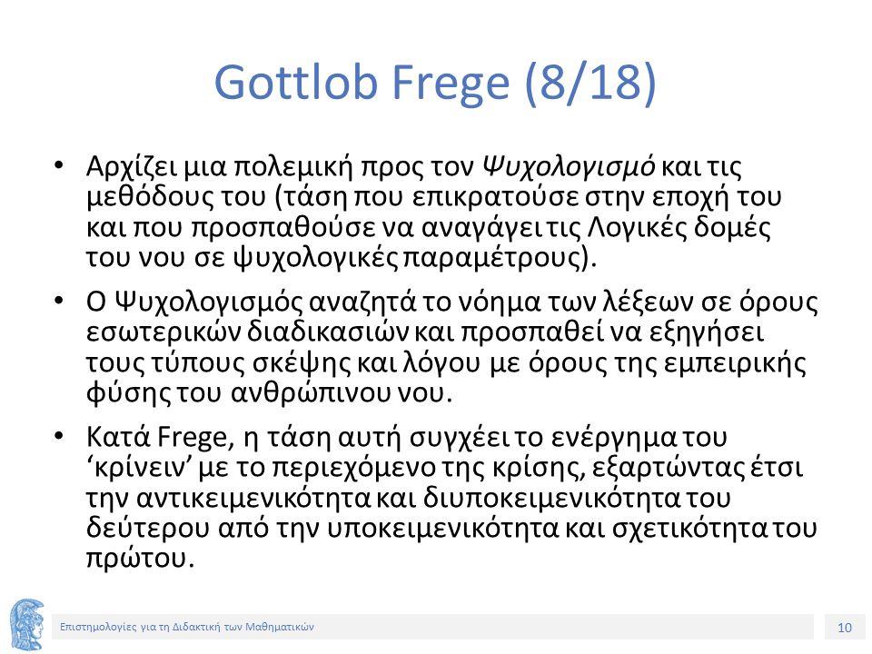 10 Επιστημολογίες για τη Διδακτική των Μαθηματικών Gottlob Frege (8/18) Αρχίζει μια πολεμική προς τον Ψυχολογισμό και τις μεθόδους του (τάση που επικρατούσε στην εποχή του και που προσπαθούσε να αναγάγει τις Λογικές δομές του νου σε ψυχολογικές παραμέτρους).