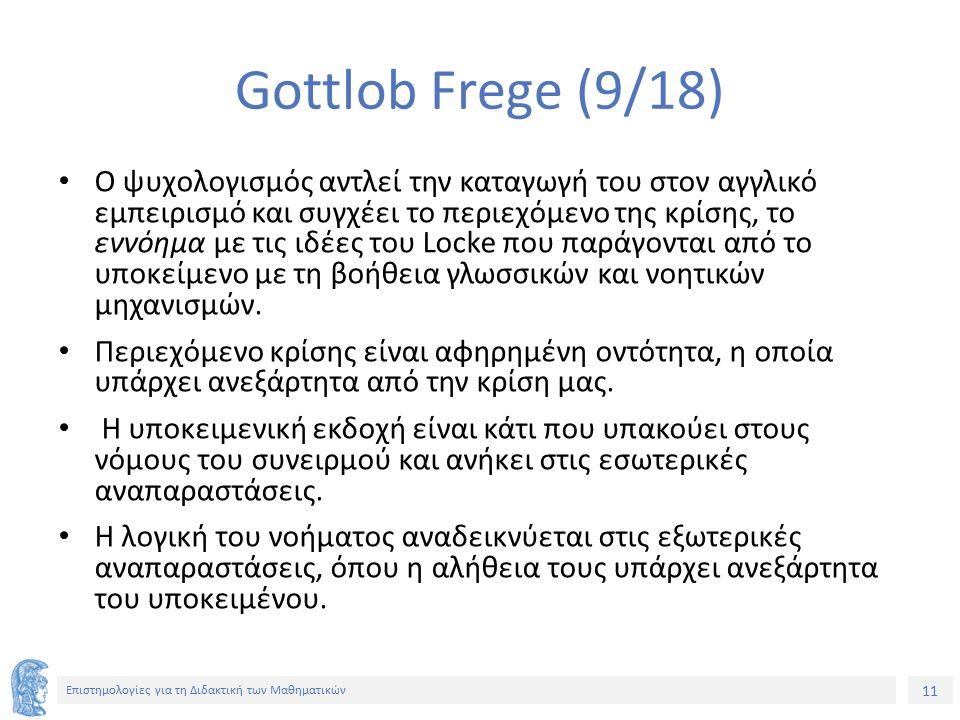 11 Επιστημολογίες για τη Διδακτική των Μαθηματικών Gottlob Frege (9/18) Ο ψυχολογισμός αντλεί την καταγωγή του στον αγγλικό εμπειρισμό και συγχέει το περιεχόμενο της κρίσης, το εννόημα με τις ιδέες του Locke που παράγονται από το υποκείμενο με τη βοήθεια γλωσσικών και νοητικών μηχανισμών.