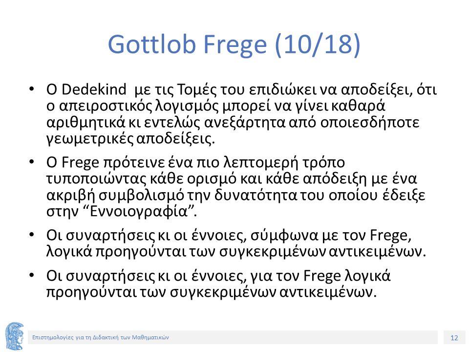 12 Επιστημολογίες για τη Διδακτική των Μαθηματικών Gottlob Frege (10/18) Ο Dedekind με τις Τομές του επιδιώκει να αποδείξει, ότι ο απειροστικός λογισμός μπορεί να γίνει καθαρά αριθμητικά κι εντελώς ανεξάρτητα από οποιεσδήποτε γεωμετρικές αποδείξεις.