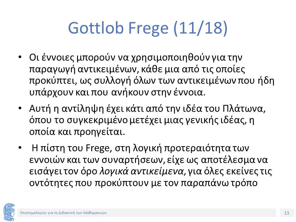 13 Επιστημολογίες για τη Διδακτική των Μαθηματικών Gottlob Frege (11/18) Οι έννοιες μπορούν να χρησιμοποιηθούν για την παραγωγή αντικειμένων, κάθε μια από τις οποίες προκύπτει, ως συλλογή όλων των αντικειμένων που ήδη υπάρχουν και που ανήκουν στην έννοια.