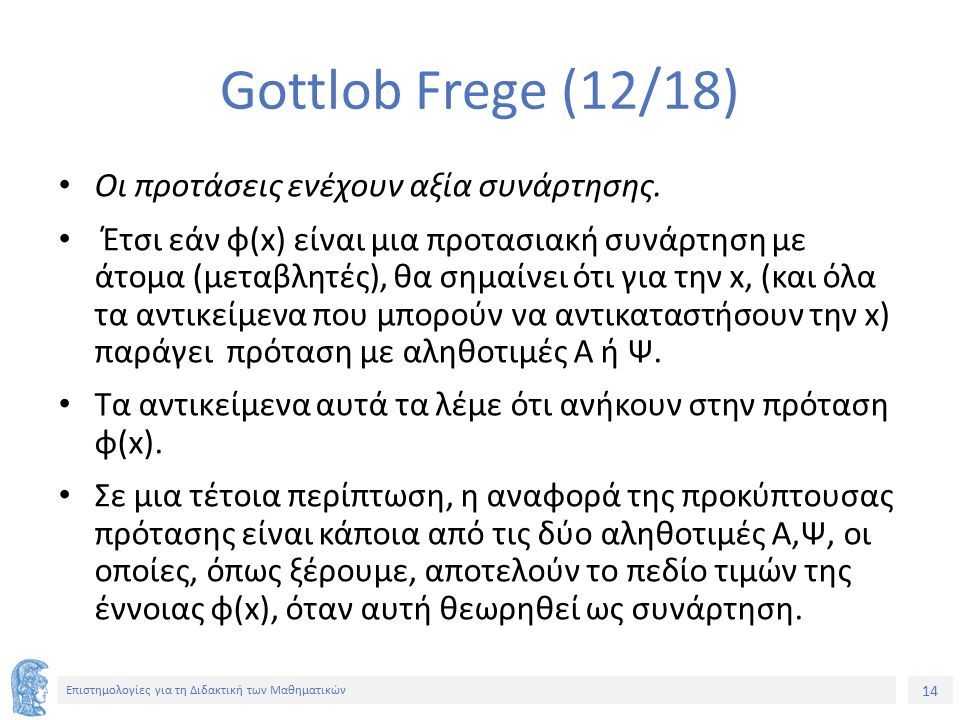 14 Επιστημολογίες για τη Διδακτική των Μαθηματικών Gottlob Frege (12/18) Οι προτάσεις ενέχουν αξία συνάρτησης. Έτσι εάν φ(x) είναι μια προτασιακή συνά