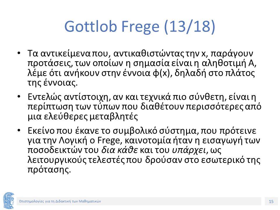 15 Επιστημολογίες για τη Διδακτική των Μαθηματικών Gottlob Frege (13/18) Τα αντικείμενα που, αντικαθιστώντας την x, παράγουν προτάσεις, των οποίων η σ