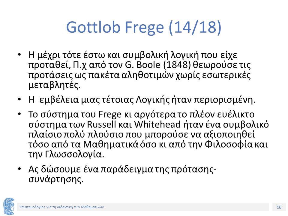 16 Επιστημολογίες για τη Διδακτική των Μαθηματικών Gottlob Frege (14/18) Η μέχρι τότε έστω και συμβολική λογική που είχε προταθεί, Π.χ από τον G. Bool