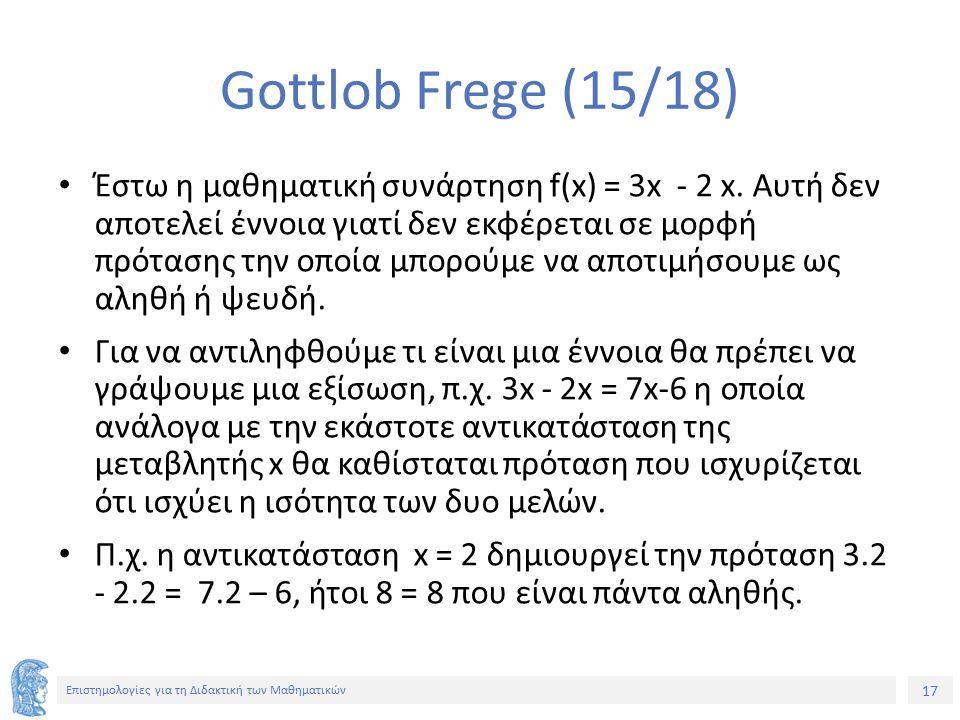 17 Επιστημολογίες για τη Διδακτική των Μαθηματικών Gottlob Frege (15/18) Έστω η μαθηματική συνάρτηση f(x) = 3x - 2 x. Αυτή δεν αποτελεί έννοια γιατί δ